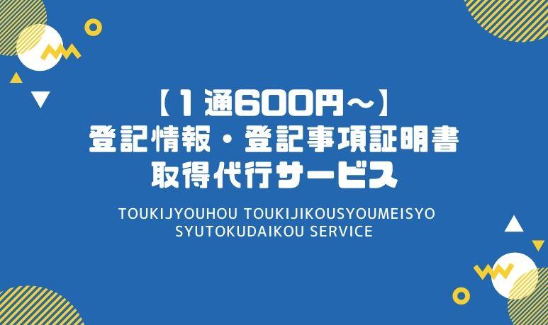 【1通600円~】登記情報・登記事項証明書取得代行サービス